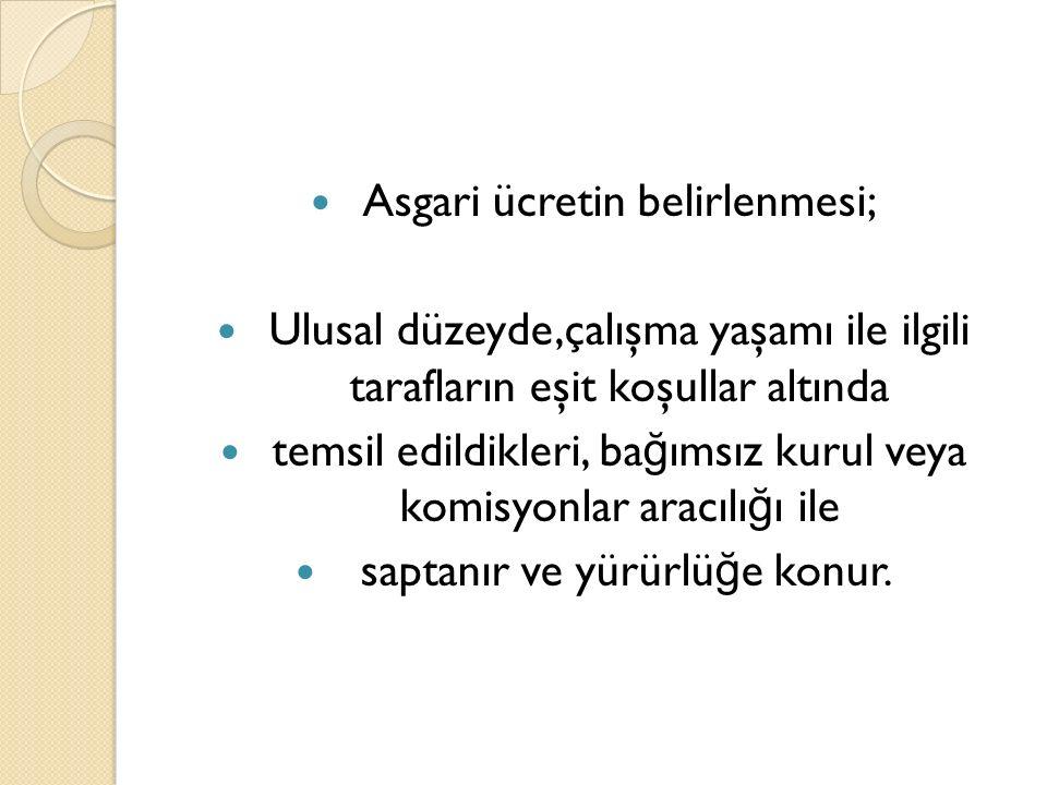 Asgari ücretin belirlenmesi; Ulusal düzeyde,çalışma yaşamı ile ilgili tarafların eşit koşullar altında temsil edildikleri, ba ğ ımsız kurul veya komis