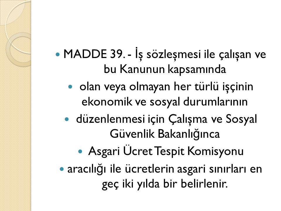 MADDE 39. - İ ş sözleşmesi ile çalışan ve bu Kanunun kapsamında olan veya olmayan her türlü işçinin ekonomik ve sosyal durumlarının düzenlenmesi için