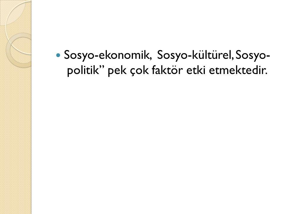 """Sosyo-ekonomik, Sosyo-kültürel, Sosyo- politik"""" pek çok faktör etki etmektedir."""