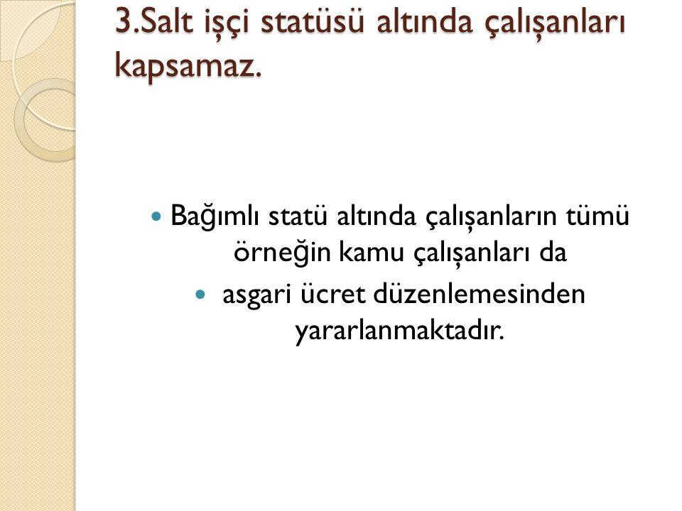 3.Salt işçi statüsü altında çalışanları kapsamaz.