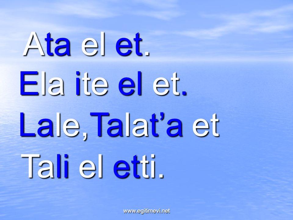 Ata el et. Ela ite el et. Lale,Talat'a et Tali el etti. www.egitimevi.net