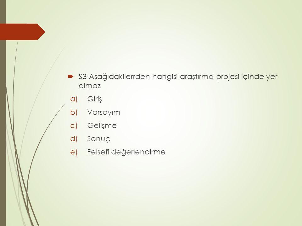 S3 Aşağıdakilerrden hangisi araştırma projesi içinde yer almaz a)Giriş b)Varsayım c)Gelişme d)Sonuç e)Felsefi değerlendirme