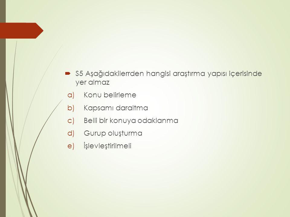  S5 Aşağıdakilerrden hangisi araştırma yapısı içerisinde yer almaz a)Konu belirleme b)Kapsamı daraltma c)Belli bir konuya odaklanma d)Gurup oluşturma