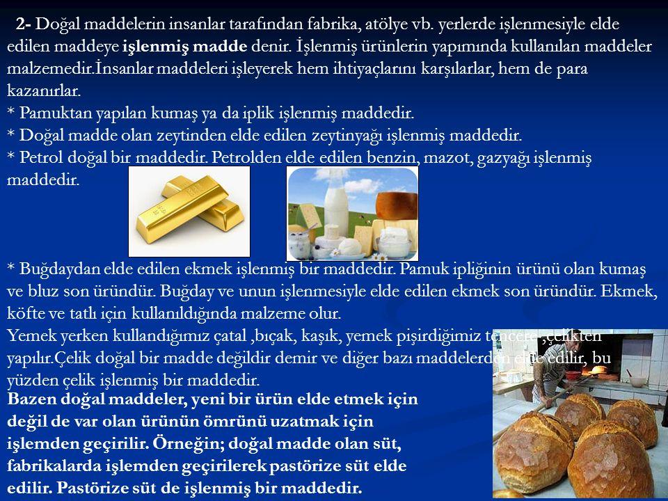 2- Doğal maddelerin insanlar tarafından fabrika, atölye vb. yerlerde işlenmesiyle elde edilen maddeye işlenmiş madde denir. İşlenmiş ürünlerin yapımın
