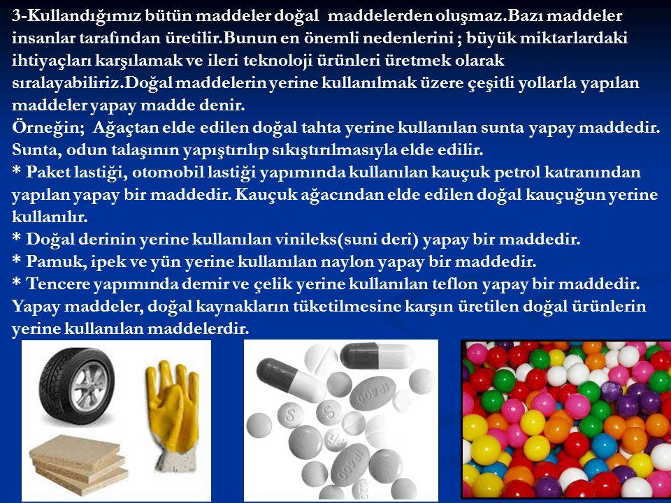 3-Kullandığımız bütün maddeler doğal maddelerden oluşmaz.Bazı maddeler insanlar tarafından üretilir.Bunun en önemli nedenlerini ; büyük miktarlardaki