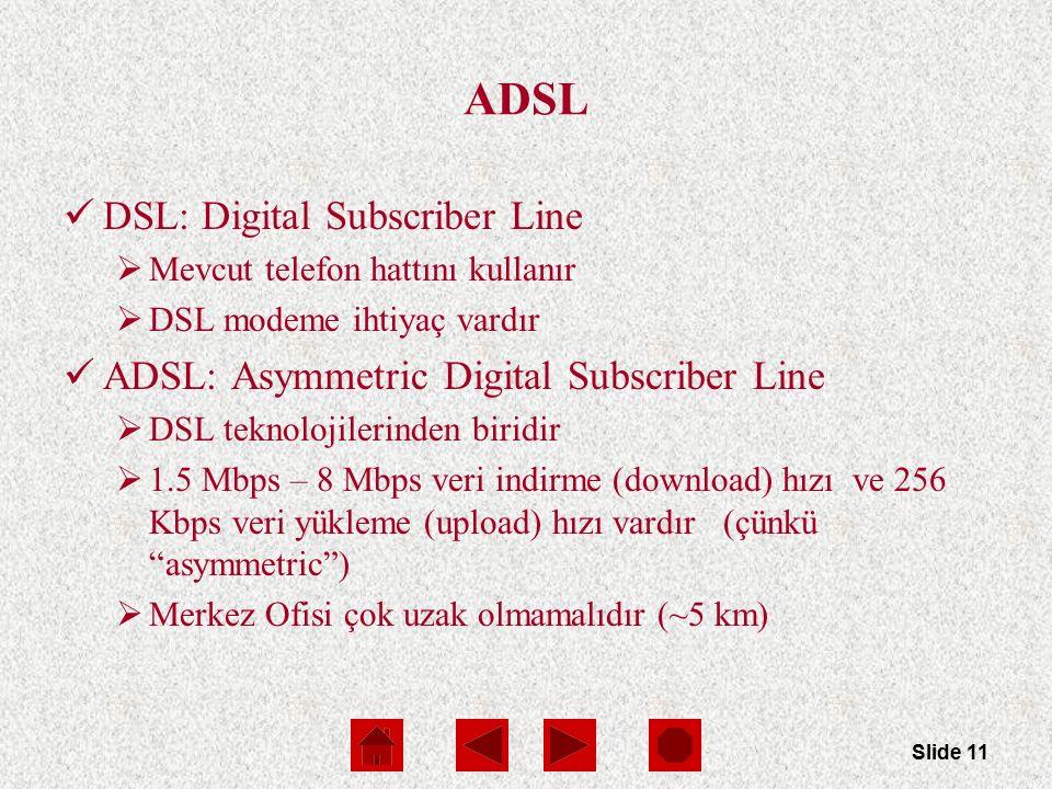 Slide 11 ADSL DSL: Digital Subscriber Line  Mevcut telefon hattını kullanır  DSL modeme ihtiyaç vardır ADSL: Asymmetric Digital Subscriber Line  DSL teknolojilerinden biridir  1.5 Mbps – 8 Mbps veri indirme (download) hızı ve 256 Kbps veri yükleme (upload) hızı vardır (çünkü asymmetric )  Merkez Ofisi çok uzak olmamalıdır (~5 km)