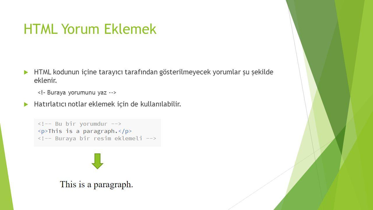 HTML Yorum Eklemek  HTML kodunun içine tarayıcı tarafından gösterilmeyecek yorumlar şu şekilde eklenir.  Hatırlatıcı notlar eklemek için de kullanıl