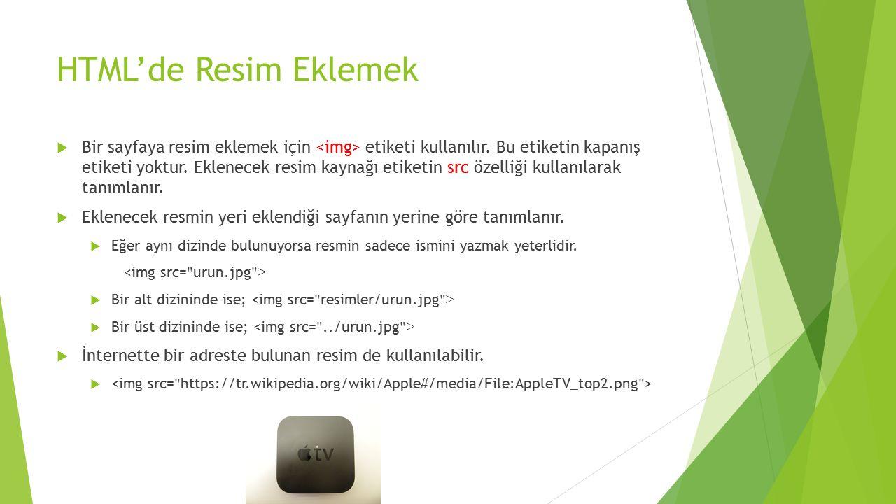HTML'de Resim Eklemek  Bir sayfaya resim eklemek için etiketi kullanılır. Bu etiketin kapanış etiketi yoktur. Eklenecek resim kaynağı etiketin src öz