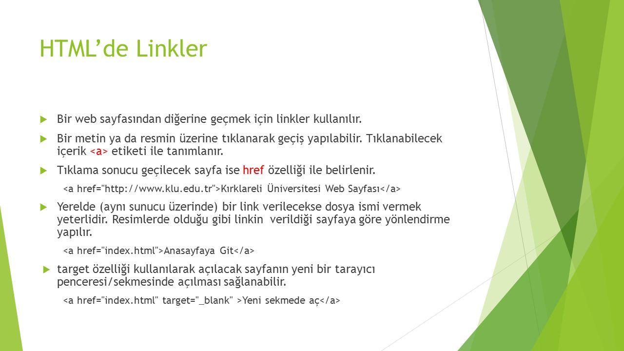 HTML'de Linkler  Bir web sayfasından diğerine geçmek için linkler kullanılır.  Bir metin ya da resmin üzerine tıklanarak geçiş yapılabilir. Tıklanab