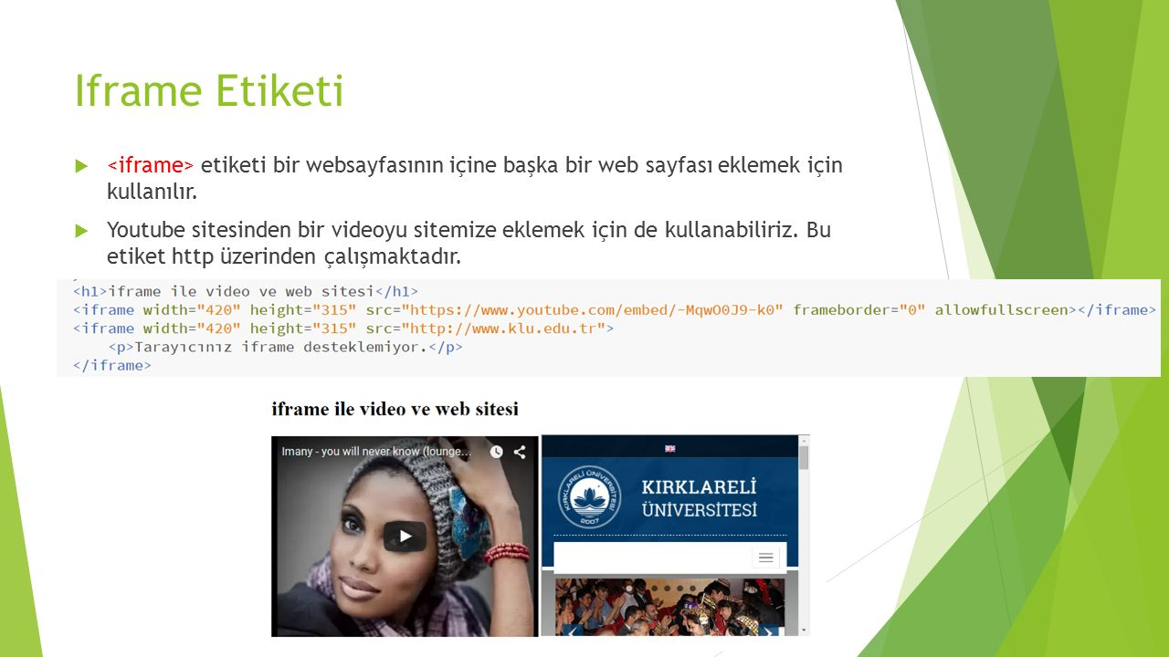 Iframe Etiketi  etiketi bir websayfasının içine başka bir web sayfası eklemek için kullanılır.  Youtube sitesinden bir videoyu sitemize eklemek için