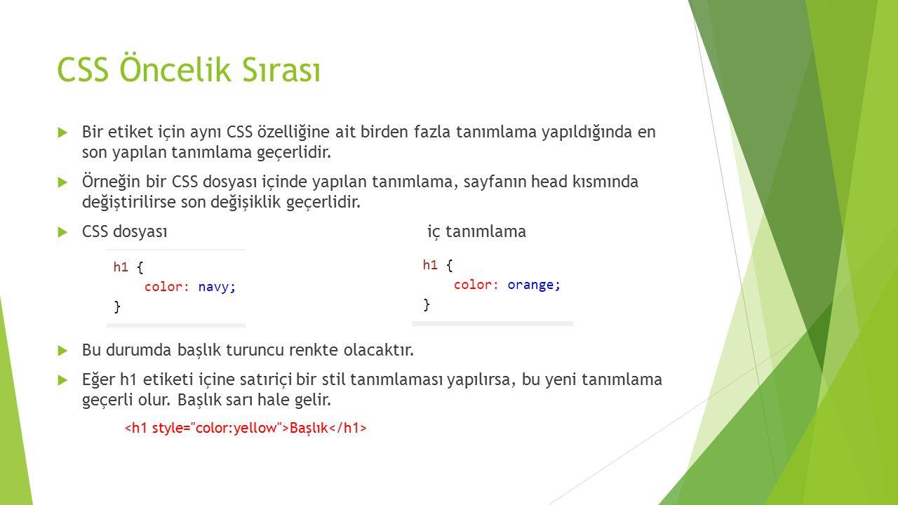 CSS Öncelik Sırası  Bir etiket için aynı CSS özelliğine ait birden fazla tanımlama yapıldığında en son yapılan tanımlama geçerlidir.  Örneğin bir CS
