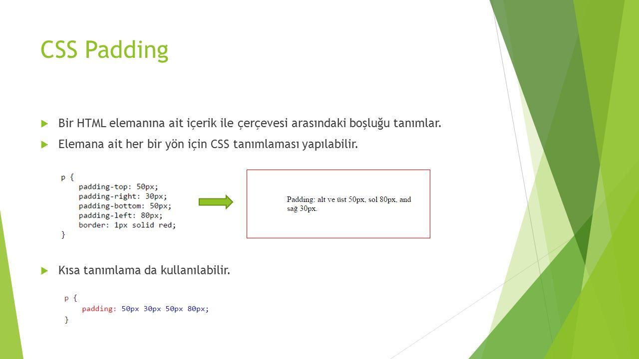 CSS Padding  Bir HTML elemanına ait içerik ile çerçevesi arasındaki boşluğu tanımlar.  Elemana ait her bir yön için CSS tanımlaması yapılabilir.  K