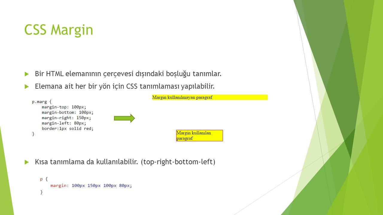 CSS Margin  Bir HTML elemanının çerçevesi dışındaki boşluğu tanımlar.  Elemana ait her bir yön için CSS tanımlaması yapılabilir.  Kısa tanımlama da