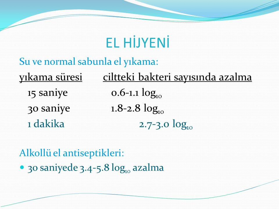Su ve normal sabunla el yıkama: yıkama süresiciltteki bakteri sayısında azalma 15 saniye 0.6-1.1 log 10 30 saniye 1.8-2.8 log 10 1 dakika 2.7-3.0 log