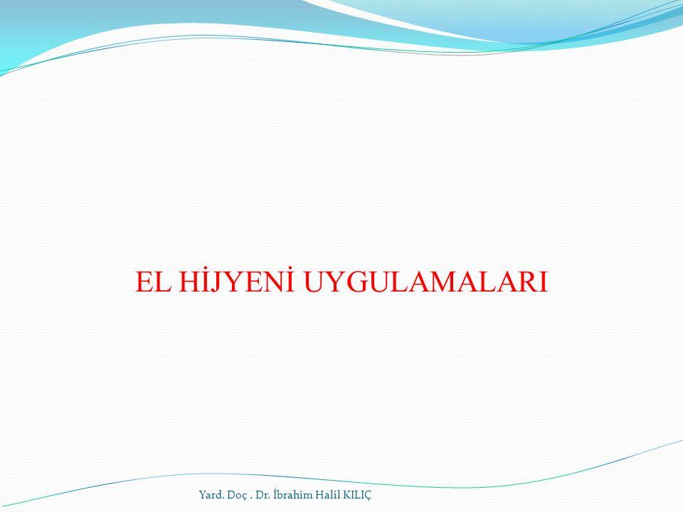 EL HİJYENİ UYGULAMALARI Yard. Doç. Dr. İbrahim Halil KILIÇ