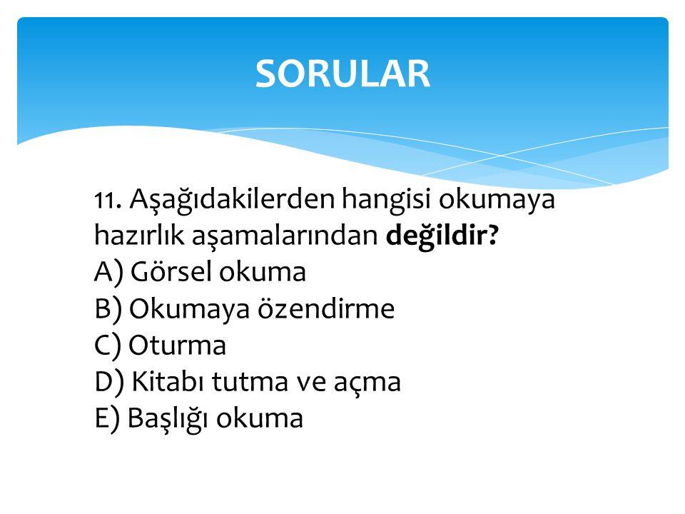 SORULAR 11. Aşağıdakilerden hangisi okumaya hazırlık aşamalarından değildir? A) Görsel okuma B) Okumaya özendirme C) Oturma D) Kitabı tutma ve açma E)