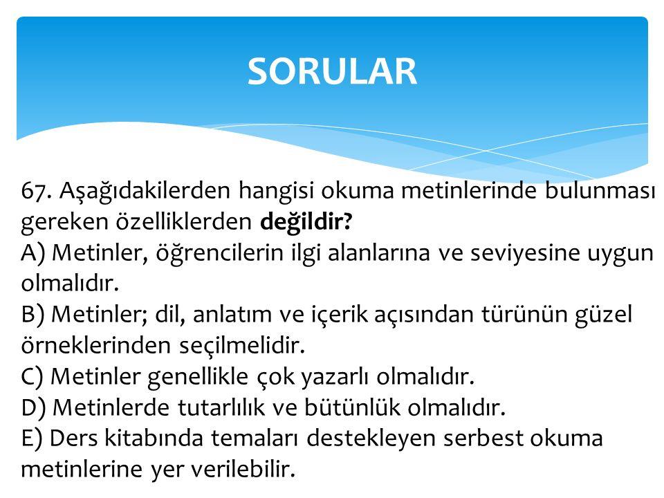 SORULAR 67. Aşağıdakilerden hangisi okuma metinlerinde bulunması gereken özelliklerden değildir? A) Metinler, öğrencilerin ilgi alanlarına ve seviyesi