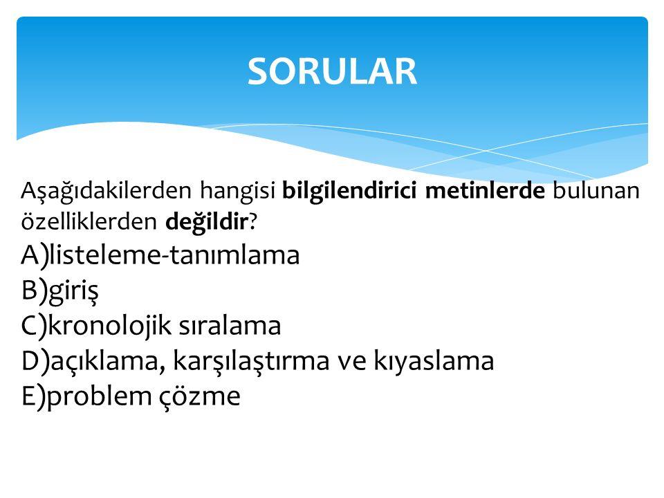 SORULAR Aşağıdakilerden hangisi bilgilendirici metinlerde bulunan özelliklerden değildir? A)listeleme-tanımlama B)giriş C)kronolojik sıralama D)açıkla