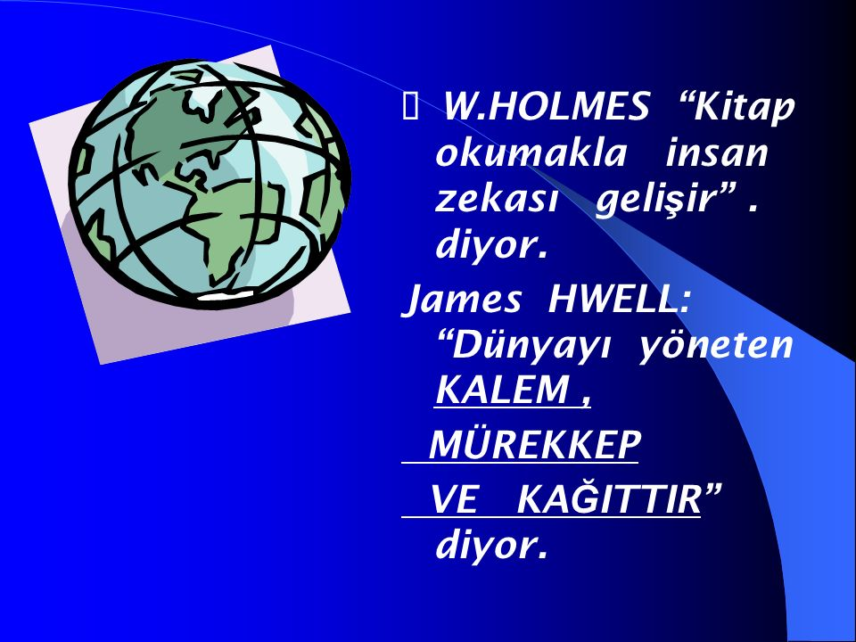 """ W.HOLMES """"Kitap okumakla insan zekası geli ş ir"""". diyor. James HWELL: """"Dünyayı yöneten KALEM, MÜREKKEP VE KA Ğ ITTIR"""" diyor."""