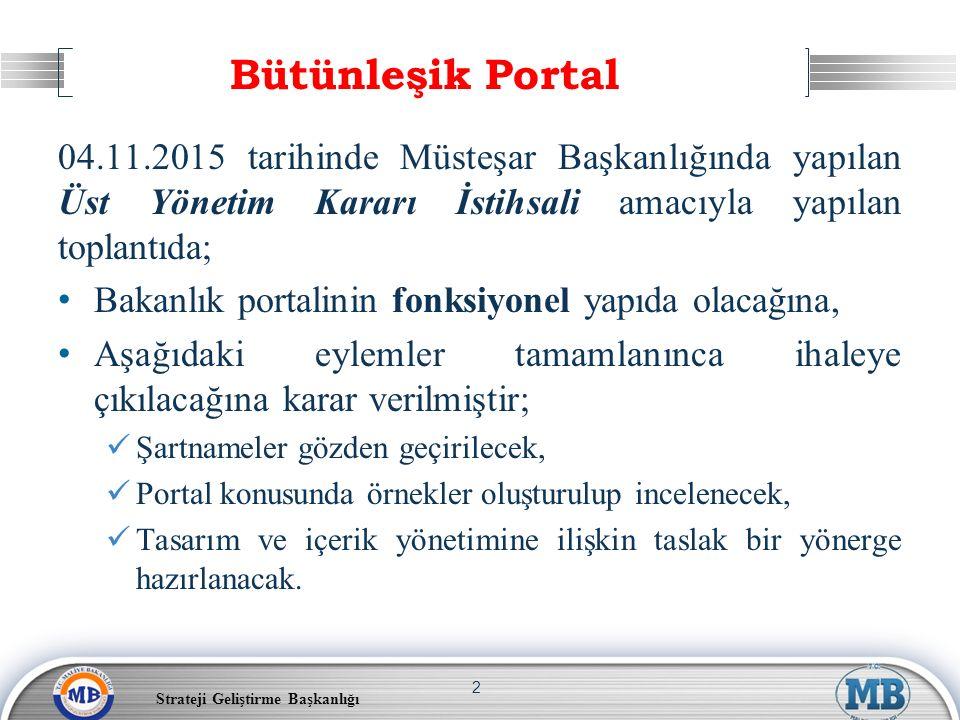Bütünleşik Portal 04.11.2015 tarihinde Müsteşar Başkanlığında yapılan Üst Yönetim Kararı İstihsali amacıyla yapılan toplantıda; Bakanlık portalinin fonksiyonel yapıda olacağına, Aşağıdaki eylemler tamamlanınca ihaleye çıkılacağına karar verilmiştir; Şartnameler gözden geçirilecek, Portal konusunda örnekler oluşturulup incelenecek, Tasarım ve içerik yönetimine ilişkin taslak bir yönerge hazırlanacak.