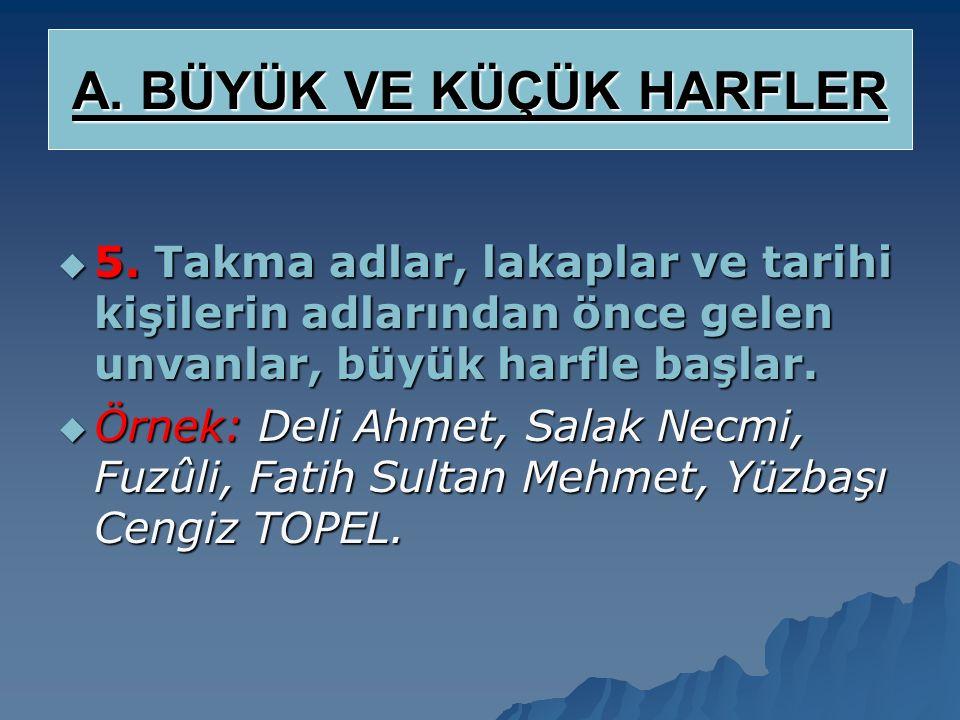  4. Kişi adlarıyla, soyadları büyük harfle başlar. Türkiye'de soyadlarının tamamı büyük yazılır.  Örnek: Orhan Veli KANIK, Mustafa ATEŞ, Ayşe UÇMAZ.