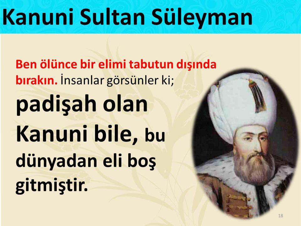 Ben ölünce bir elimi tabutun dışında bırakın. İnsanlar görsünler ki; padişah olan Kanuni bile, bu dünyadan eli boş gitmiştir. 18 Kanuni Sultan Süleyma