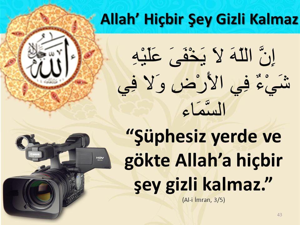 """إِنَّ اللّهَ لاَ يَخْفَىَ عَلَيْهِ شَيْءٌ فِي الأَرْضِ وَلا فِي السَّمَاء """"Şüphesiz yerde ve gökte Allah'a hiçbir şey gizli kalmaz."""" (Al-i İmran, 3/5)"""