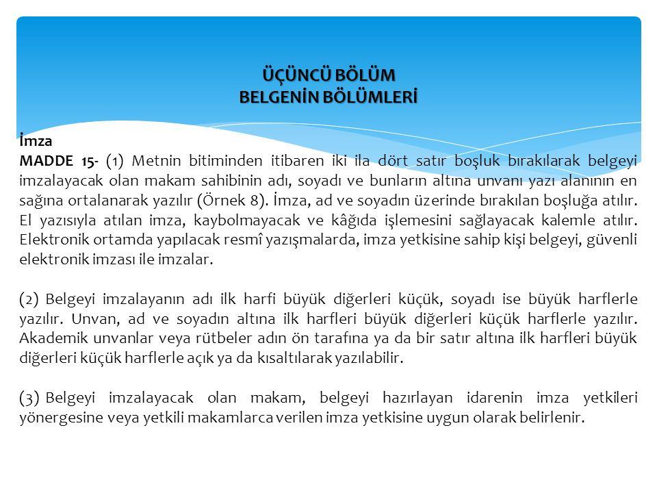 ÜÇÜNCÜ BÖLÜM BELGENİN BÖLÜMLERİ İmza MADDE 15- (1) Metnin bitiminden itibaren iki ila dört satır boşluk bırakılarak belgeyi imzalayacak olan makam sah