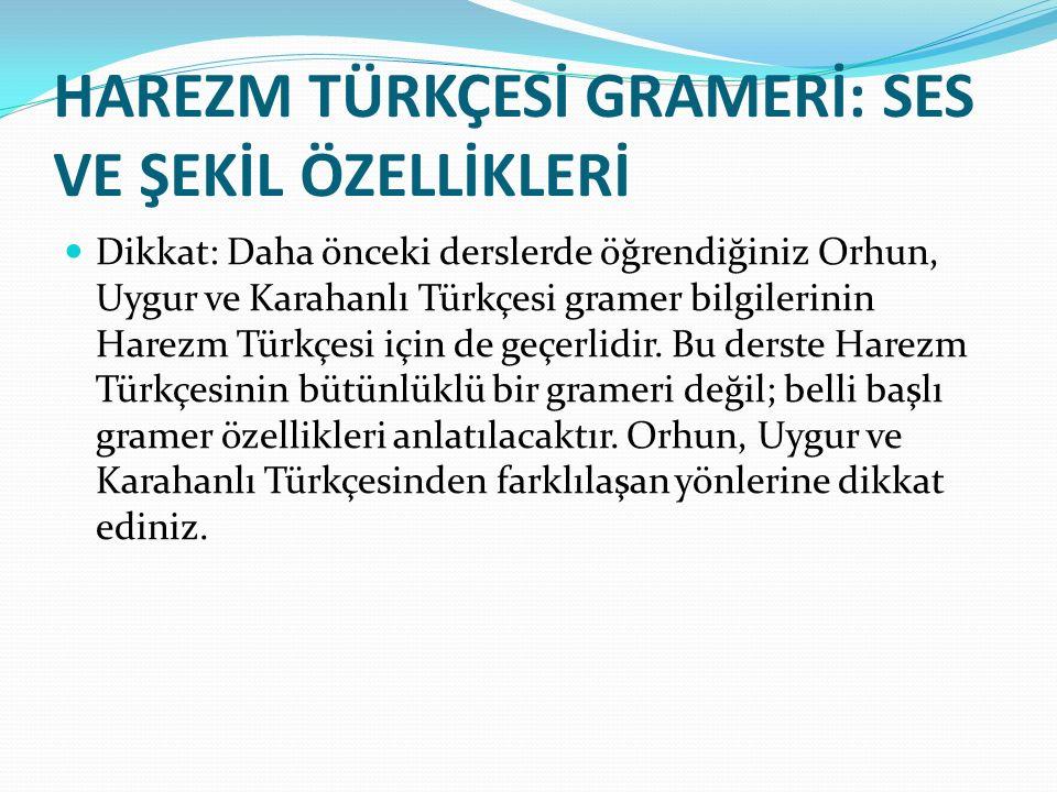 HAREZM TÜRKÇESİ GRAMERİ: SES VE ŞEKİL ÖZELLİKLERİ Dikkat: Daha önceki derslerde öğrendiğiniz Orhun, Uygur ve Karahanlı Türkçesi gramer bilgilerinin Harezm Türkçesi için de geçerlidir.