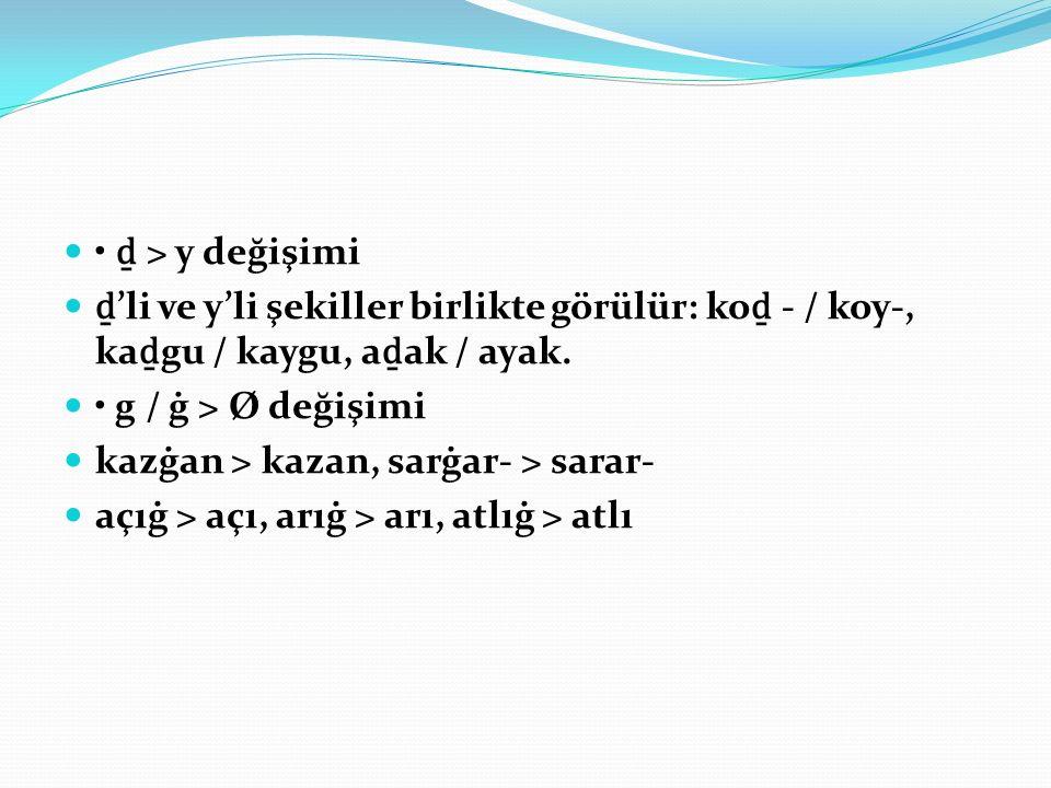 ḏ > y değişimi ḏ 'li ve y'li şekiller birlikte görülür: ko ḏ - / koy-, ka ḏ gu / kaygu, a ḏ ak / ayak.