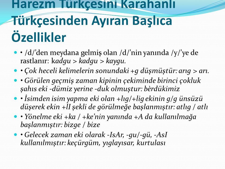 Harezm Türkçesini Karahanlı Türkçesinden Ayıran Başlıca Özellikler /d/'den meydana gelmiş olan /d/'nin yanında /y/'ye de rastlanır: kadgu > kadgu > kaygu.
