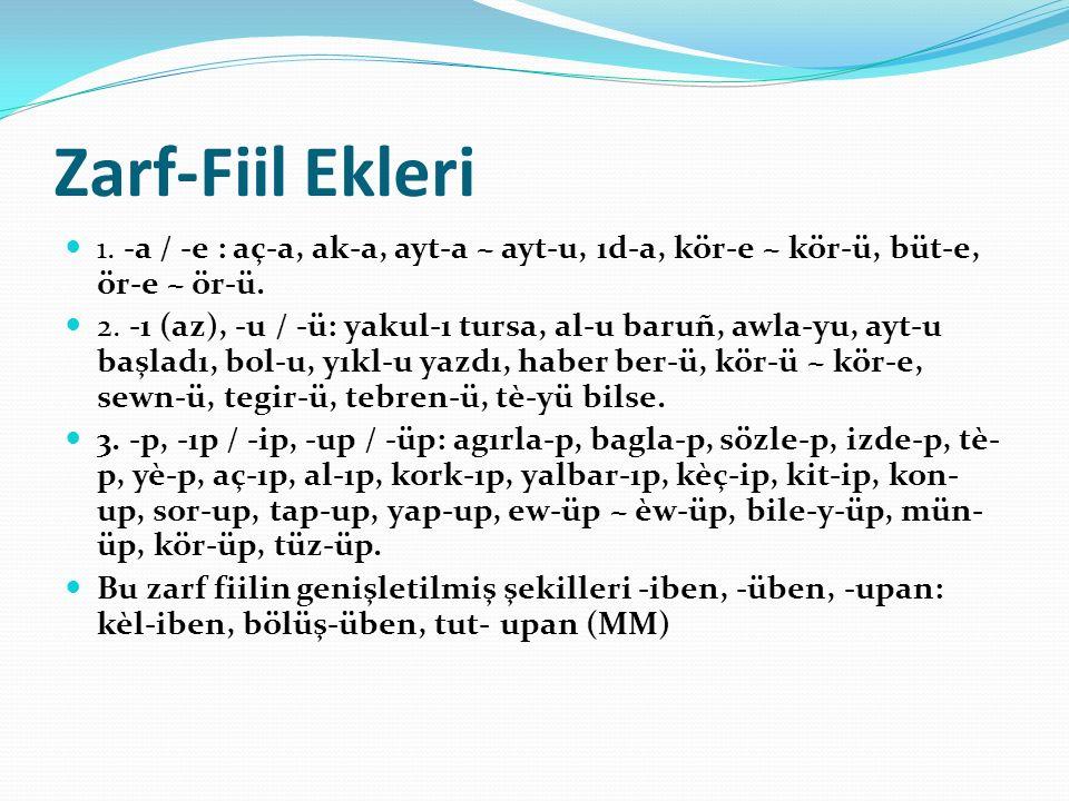 Zarf-Fiil Ekleri 1.-a / -e : aç-a, ak-a, ayt-a ~ ayt-u, ıd-a, kör-e ~ kör-ü, büt-e, ör-e ~ ör-ü.