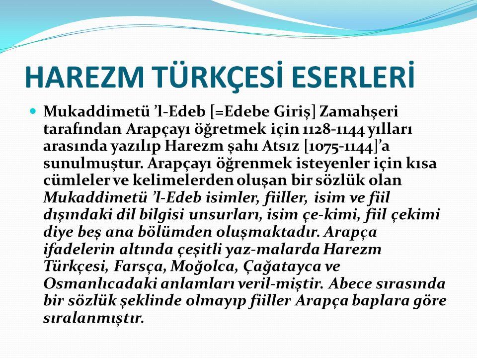 HAREZM TÜRKÇESİ ESERLERİ Mukaddimetü 'l-Edeb [=Edebe Giriş] Zamahşeri tarafından Arapçayı öğretmek için 1128-1144 yılları arasında yazılıp Harezm şahı Atsız [1075-1144]'a sunulmuştur.