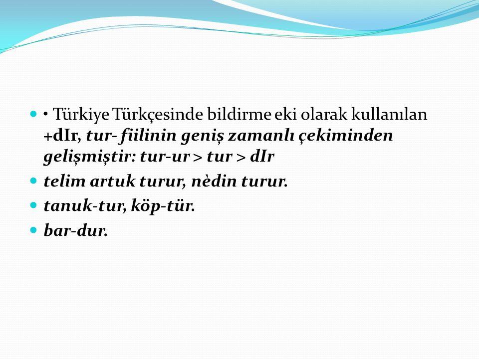 Türkiye Türkçesinde bildirme eki olarak kullanılan +dIr, tur- fiilinin geniş zamanlı çekiminden gelişmiştir: tur-ur > tur > dIr telim artuk turur, nèdin turur.