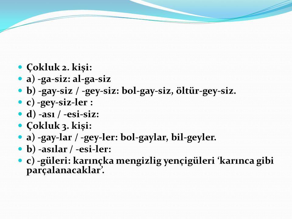 Çokluk 2.kişi: a) -ga-siz: al-ga-siz b) -gay-siz / -gey-siz: bol-gay-siz, öltür-gey-siz.