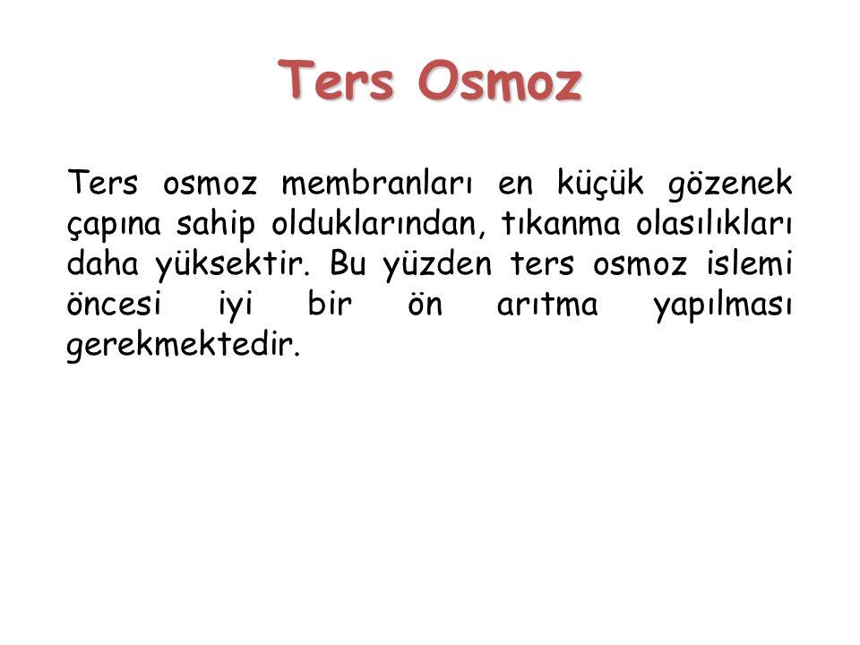 Ters Osmoz Ters osmoz membranları en küçük gözenek çapına sahip olduklarından, tıkanma olasılıkları daha yüksektir. Bu yüzden ters osmoz islemi öncesi