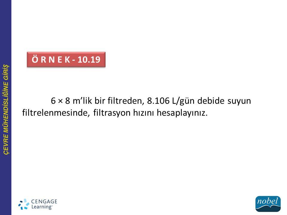 6 × 8 m'lik bir filtreden, 8.106 L/gün debide suyun filtrelenmesinde, filtrasyon hızını hesaplayınız. Ö R N E K - 10.19