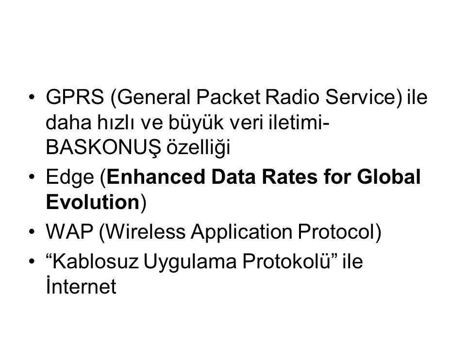 GPRS (General Packet Radio Service) ile daha hızlı ve büyük veri iletimi- BASKONUŞ özelliği Edge (Enhanced Data Rates for Global Evolution) WAP (Wireless Application Protocol) Kablosuz Uygulama Protokolü ile İnternet