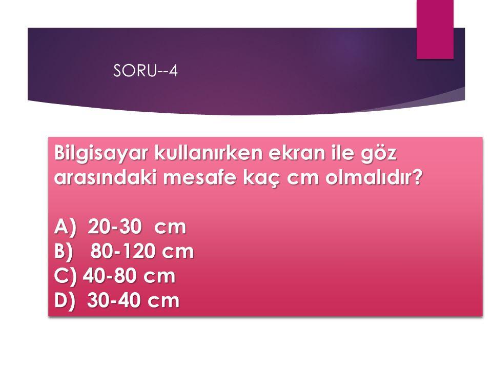 SORU--4 Bilgisayar kullanırken ekran ile göz arasındaki mesafe kaç cm olmalıdır? A) 20-30 cm B) 80-120 cm C) 40-80 cm D) 30-40 cm Bilgisayar kullanırk