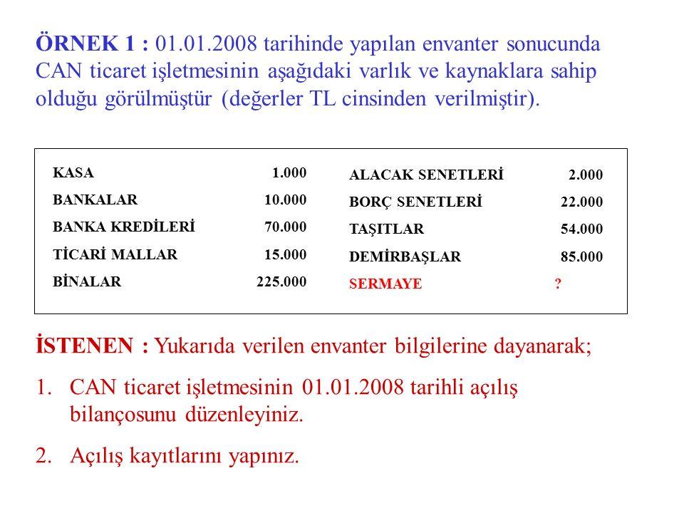 ÖRNEK 1 : 01.01.2008 tarihinde yapılan envanter sonucunda CAN ticaret işletmesinin aşağıdaki varlık ve kaynaklara sahip olduğu görülmüştür (değerler T
