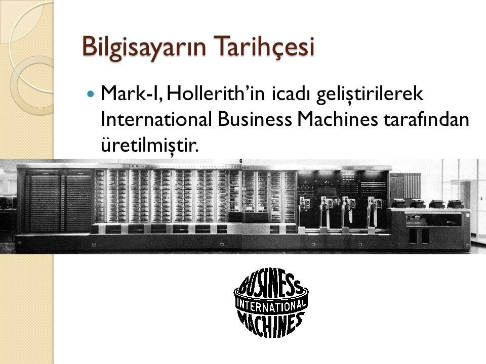 Bilgisayarın Tarihçesi Mark-I, Hollerith'in icadı geliştirilerek International Business Machines tarafından üretilmiştir.