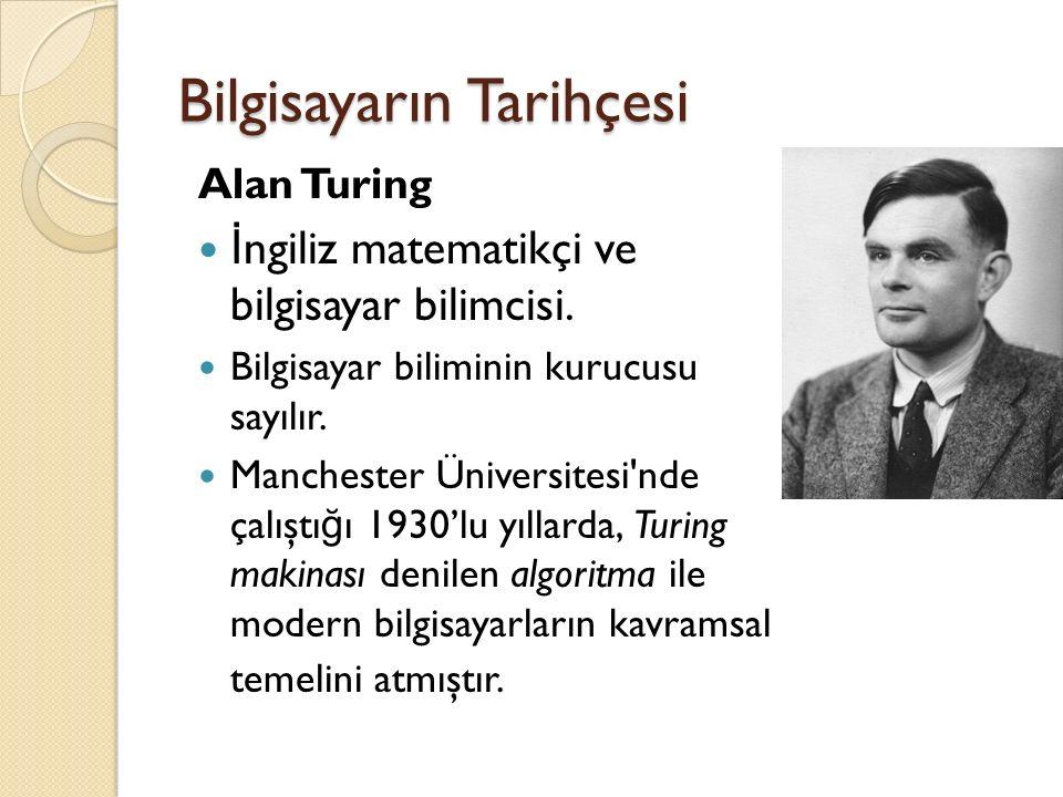 Bilgisayarın Tarihçesi Alan Turing İ ngiliz matematikçi ve bilgisayar bilimcisi.