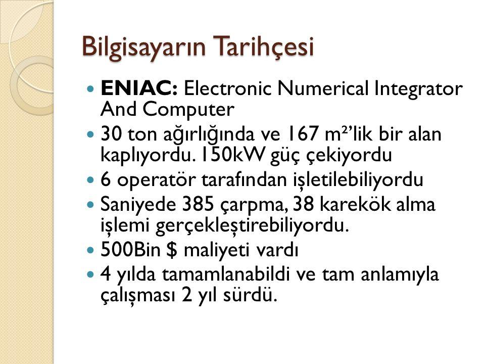 Bilgisayarın Tarihçesi ENIAC: Electronic Numerical Integrator And Computer 30 ton a ğ ırlı ğ ında ve 167 m²'lik bir alan kaplıyordu.