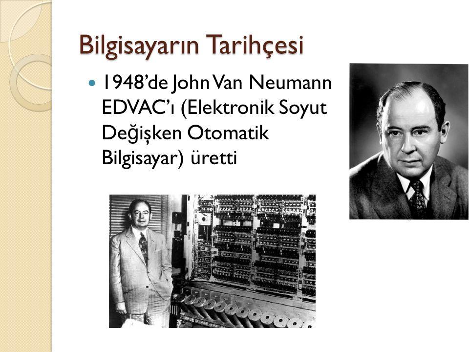 Bilgisayarın Tarihçesi 1948'de John Van Neumann EDVAC'ı (Elektronik Soyut De ğ işken Otomatik Bilgisayar) üretti