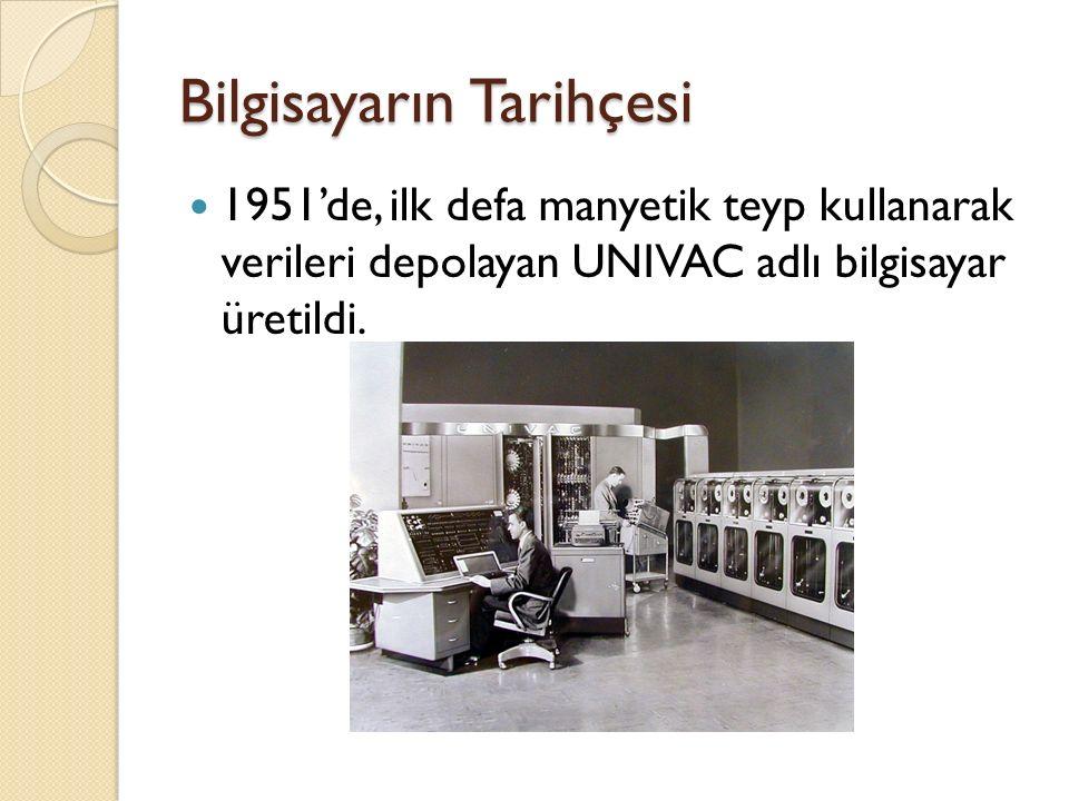 Bilgisayarın Tarihçesi 1951'de, ilk defa manyetik teyp kullanarak verileri depolayan UNIVAC adlı bilgisayar üretildi.