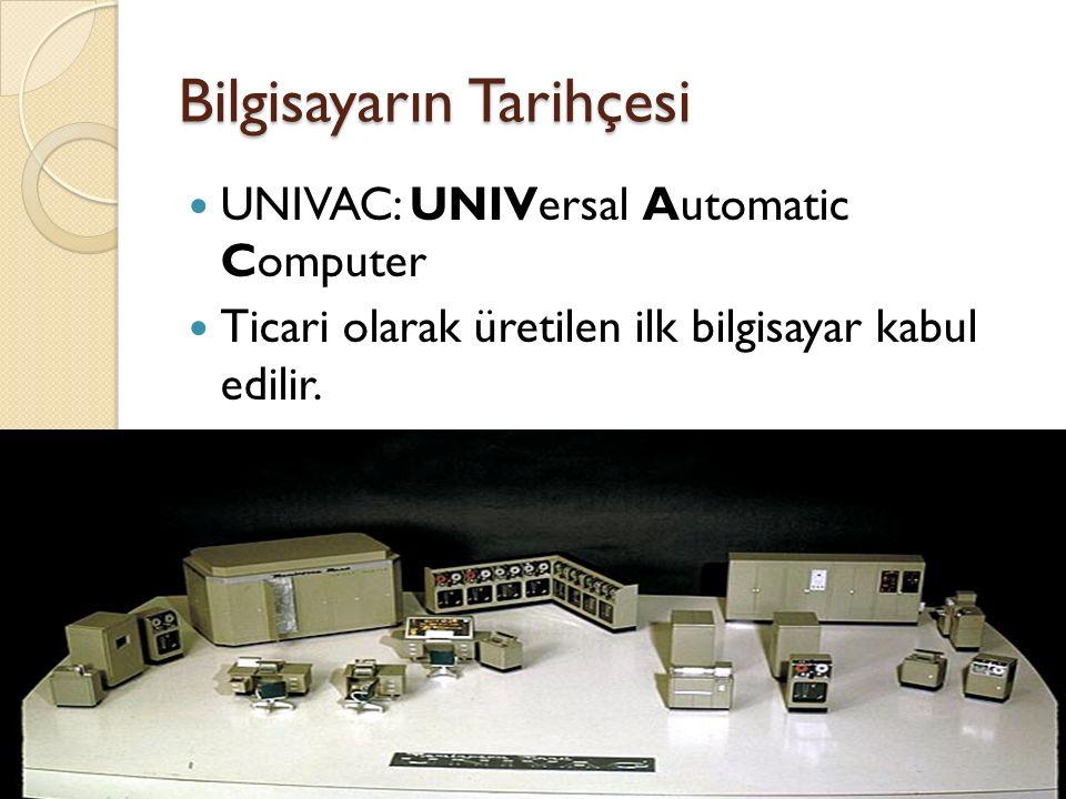 Bilgisayarın Tarihçesi UNIVAC: UNIVersal Automatic Computer Ticari olarak üretilen ilk bilgisayar kabul edilir.