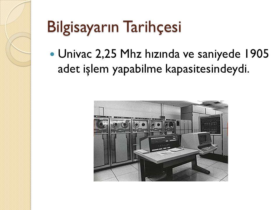 Bilgisayarın Tarihçesi Univac 2,25 Mhz hızında ve saniyede 1905 adet işlem yapabilme kapasitesindeydi.