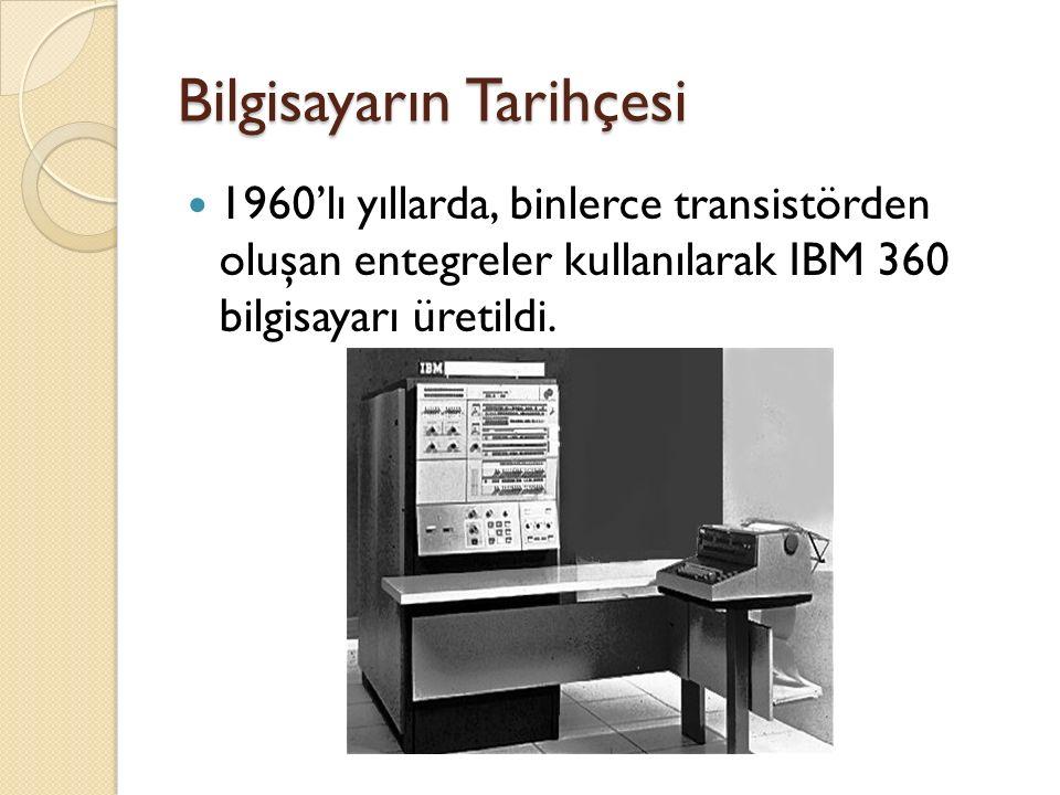 Bilgisayarın Tarihçesi 1960'lı yıllarda, binlerce transistörden oluşan entegreler kullanılarak IBM 360 bilgisayarı üretildi.