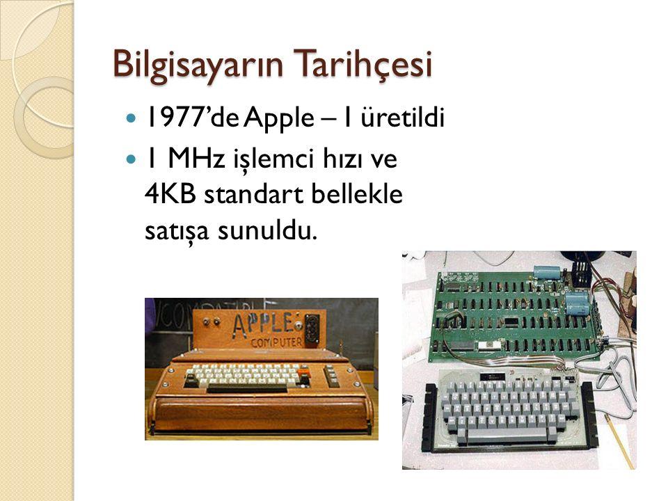 Bilgisayarın Tarihçesi 1977'de Apple – I üretildi 1 MHz işlemci hızı ve 4KB standart bellekle satışa sunuldu.