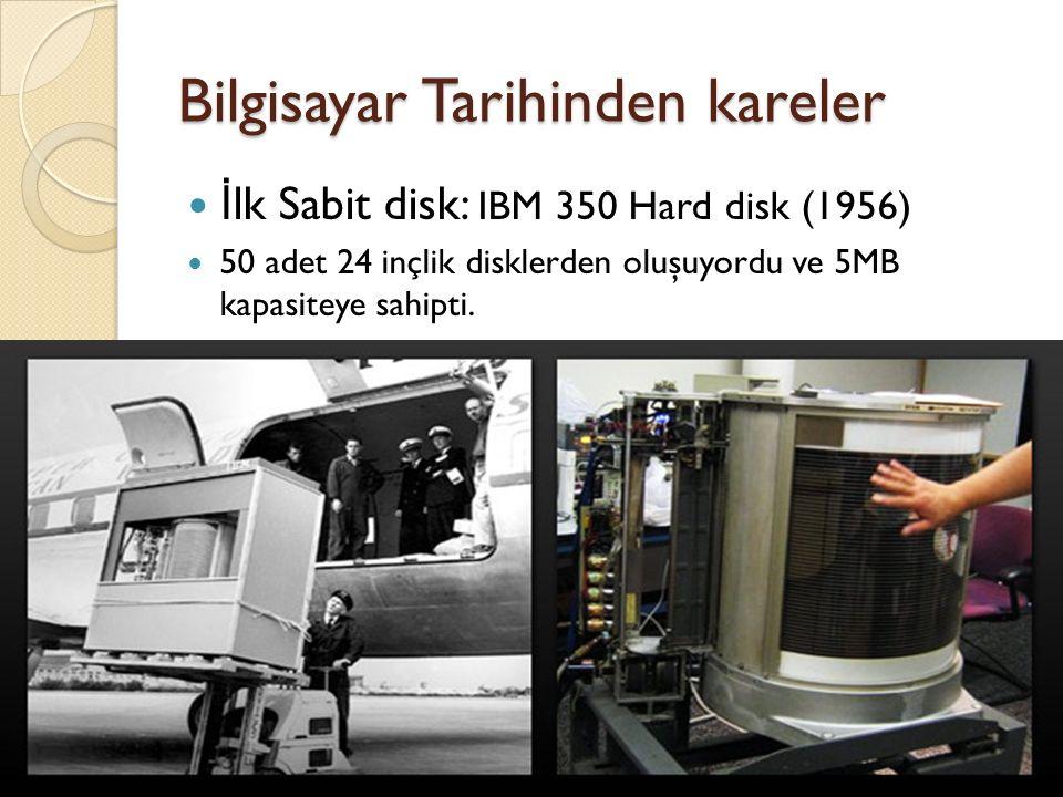 Bilgisayar Tarihinden kareler İ lk Sabit disk: IBM 350 Hard disk (1956) 50 adet 24 inçlik disklerden oluşuyordu ve 5MB kapasiteye sahipti.